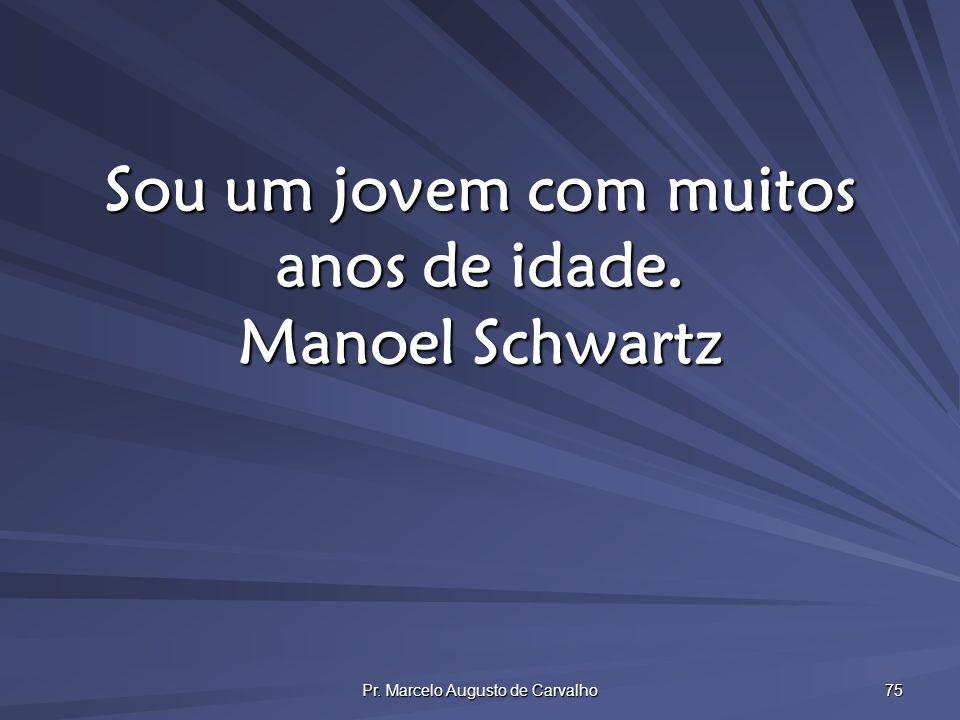 Pr. Marcelo Augusto de Carvalho 75 Sou um jovem com muitos anos de idade. Manoel Schwartz