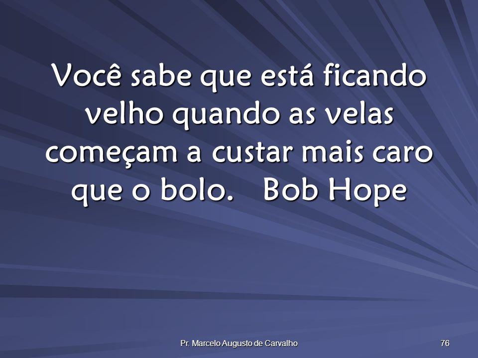 Pr. Marcelo Augusto de Carvalho 76 Você sabe que está ficando velho quando as velas começam a custar mais caro que o bolo.Bob Hope