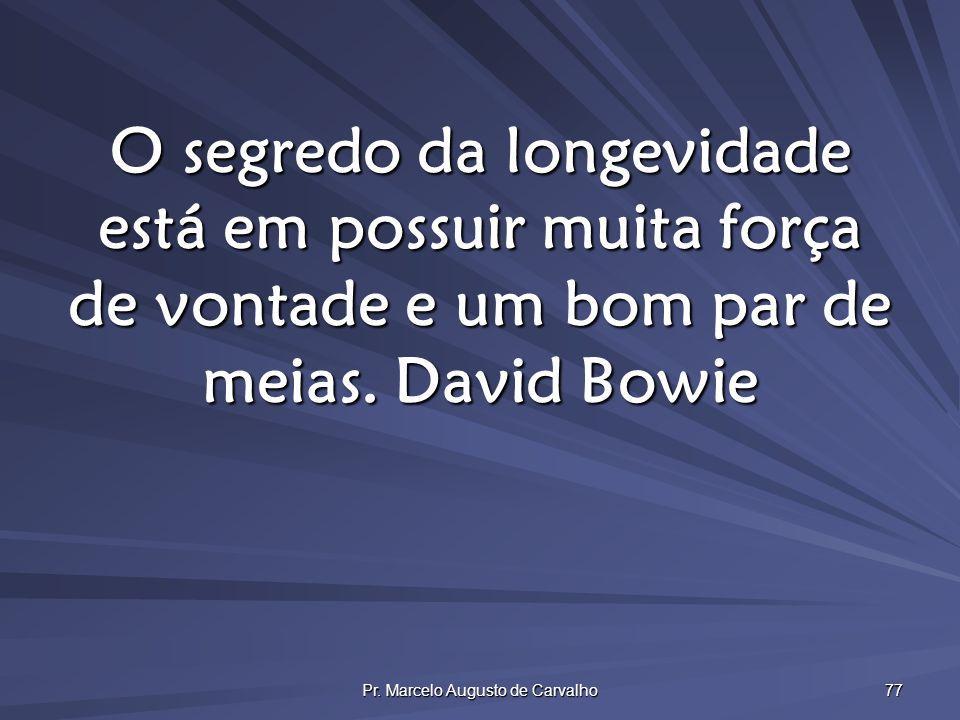 Pr. Marcelo Augusto de Carvalho 77 O segredo da longevidade está em possuir muita força de vontade e um bom par de meias.David Bowie