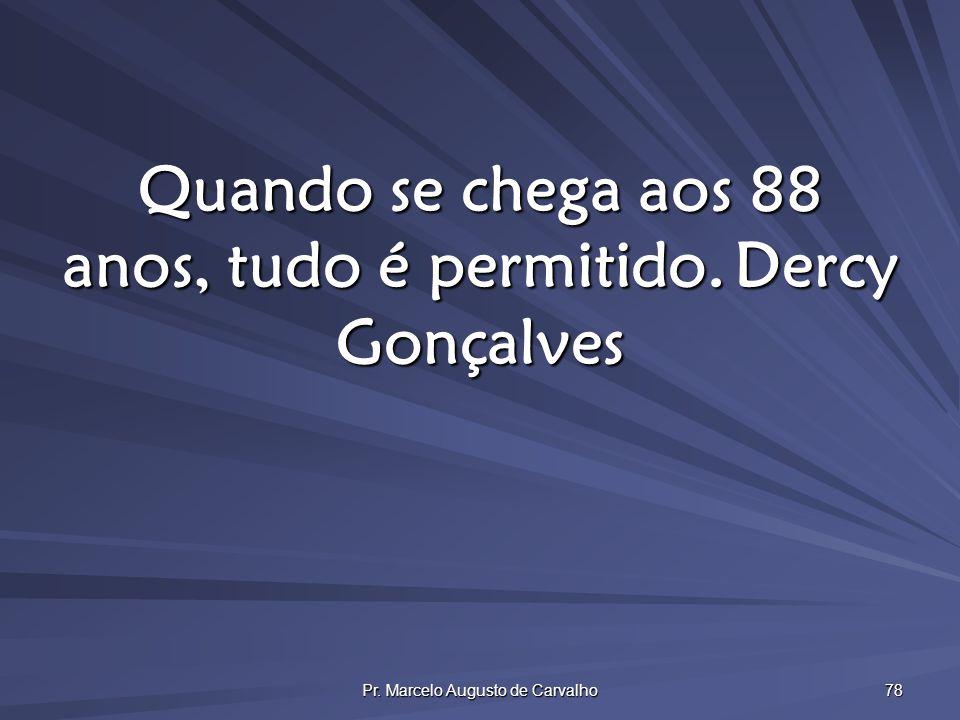 Pr. Marcelo Augusto de Carvalho 78 Quando se chega aos 88 anos, tudo é permitido.Dercy Gonçalves