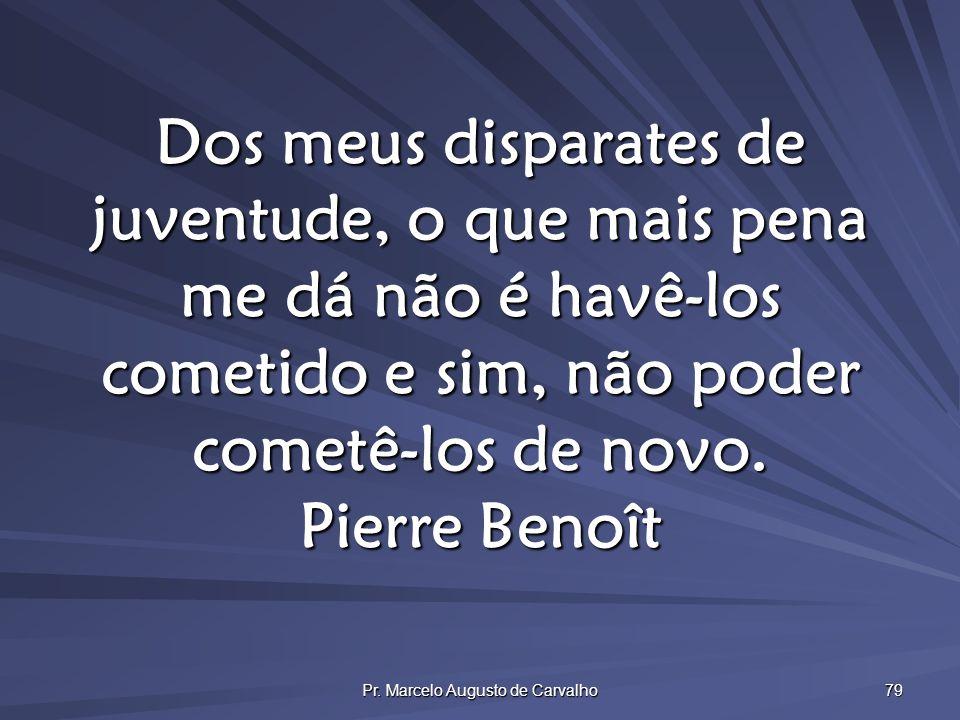 Pr. Marcelo Augusto de Carvalho 79 Dos meus disparates de juventude, o que mais pena me dá não é havê-los cometido e sim, não poder cometê-los de novo