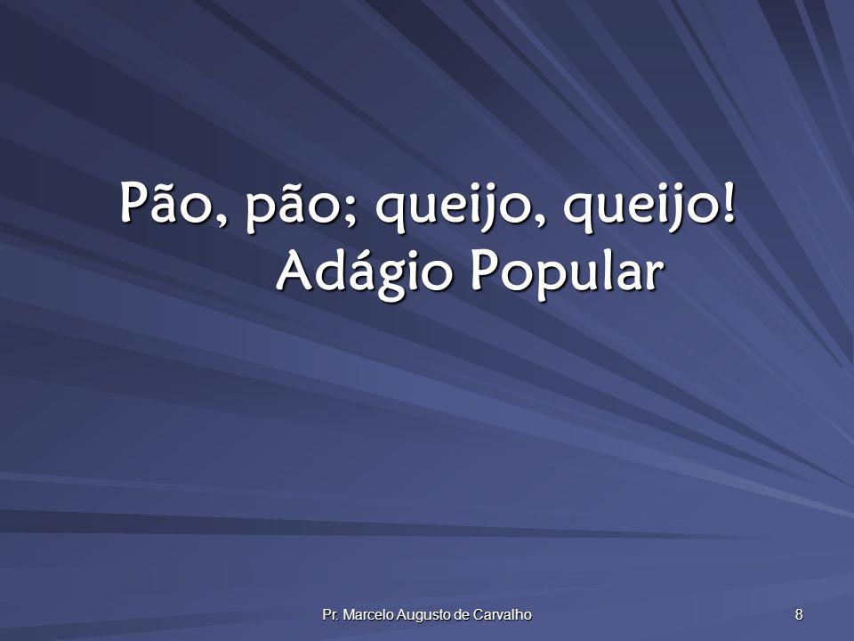 Pr. Marcelo Augusto de Carvalho 8 Pão, pão; queijo, queijo! Adágio Popular