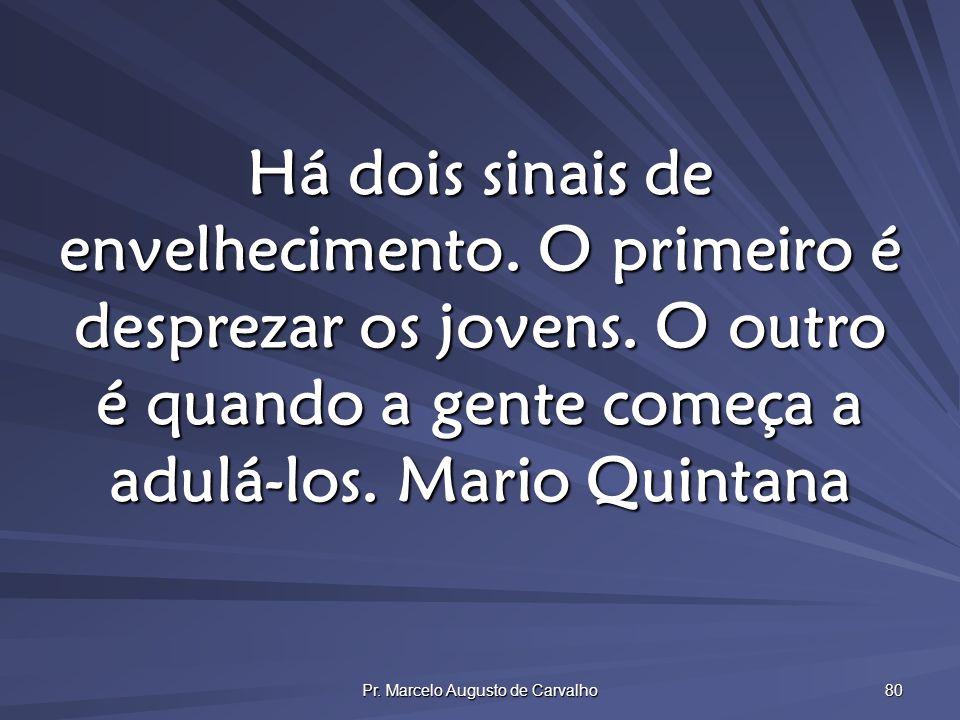 Pr. Marcelo Augusto de Carvalho 80 Há dois sinais de envelhecimento. O primeiro é desprezar os jovens. O outro é quando a gente começa a adulá-los.Mar