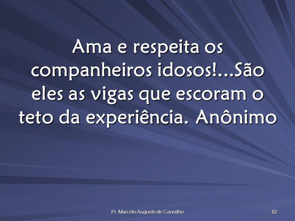 Pr. Marcelo Augusto de Carvalho 82 Ama e respeita os companheiros idosos!...São eles as vigas que escoram o teto da experiência.Anônimo