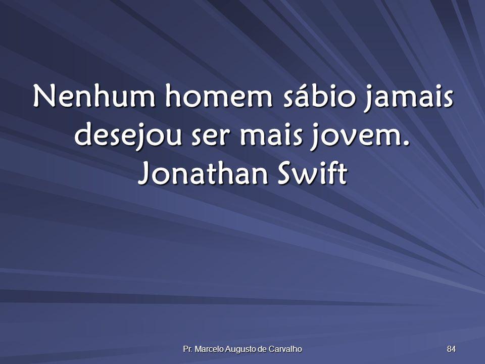 Pr. Marcelo Augusto de Carvalho 84 Nenhum homem sábio jamais desejou ser mais jovem. Jonathan Swift
