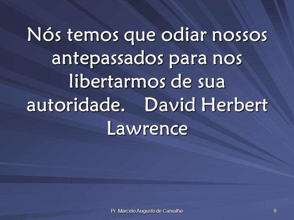 Pr. Marcelo Augusto de Carvalho 9 Nós temos que odiar nossos antepassados para nos libertarmos de sua autoridade.David Herbert Lawrence