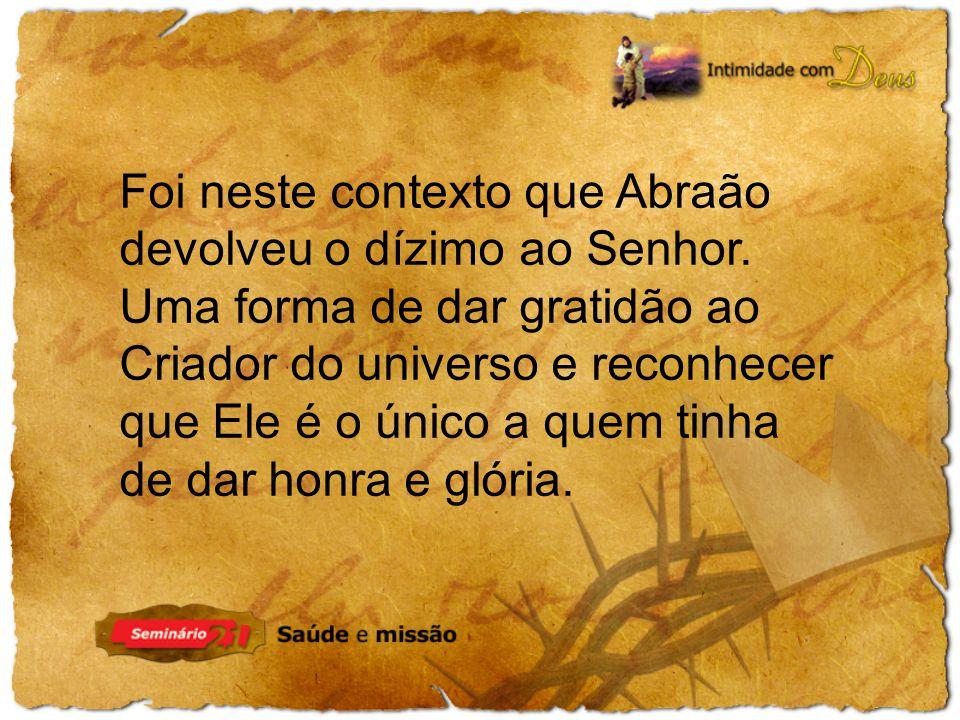 Foi neste contexto que Abraão devolveu o dízimo ao Senhor. Uma forma de dar gratidão ao Criador do universo e reconhecer que Ele é o único a quem tinh