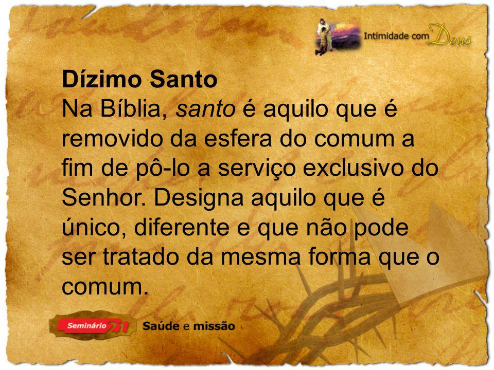 Dízimo Santo Na Bíblia, santo é aquilo que é removido da esfera do comum a fim de pô-lo a serviço exclusivo do Senhor.