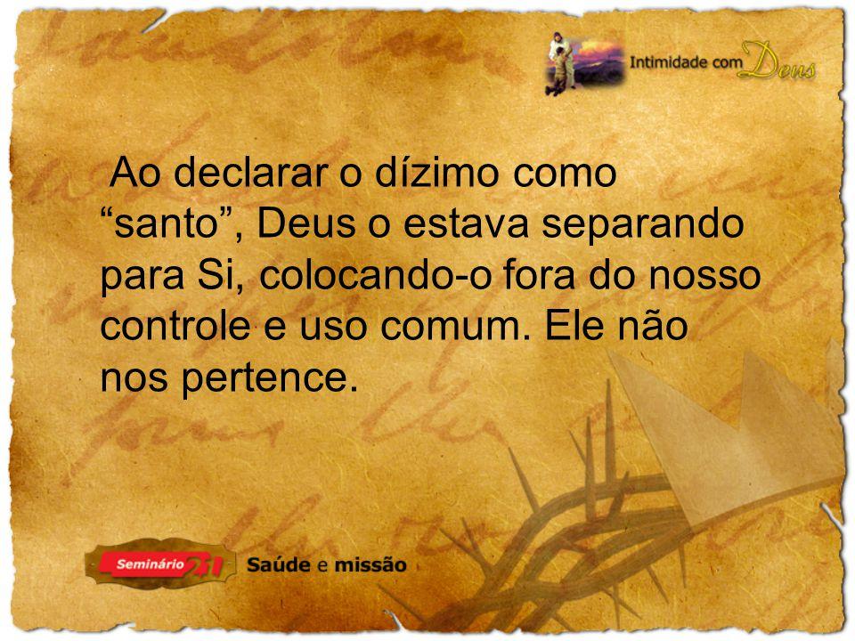 Ao declarar o dízimo como santo, Deus o estava separando para Si, colocando-o fora do nosso controle e uso comum.