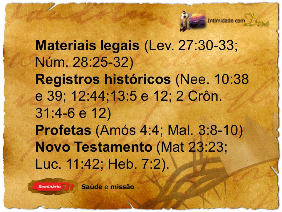 Materiais legais (Lev. 27:30-33; Núm. 28:25-32) Registros históricos (Nee. 10:38 e 39; 12:44;13:5 e 12; 2 Crôn. 31:4-6 e 12) Profetas (Amós 4:4; Mal.