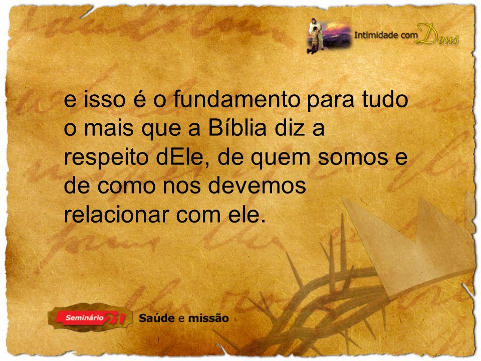 e isso é o fundamento para tudo o mais que a Bíblia diz a respeito dEle, de quem somos e de como nos devemos relacionar com ele.