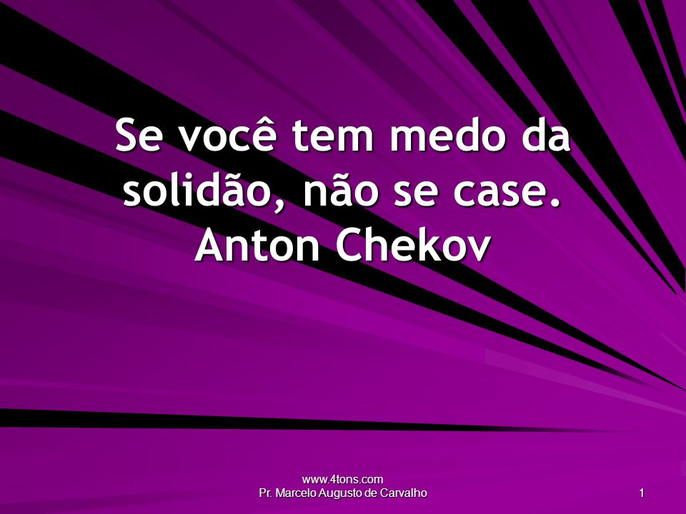 www.4tons.com Pr.Marcelo Augusto de Carvalho 1 Se você tem medo da solidão, não se case.
