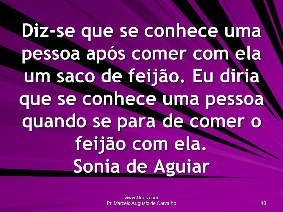 www.4tons.com Pr. Marcelo Augusto de Carvalho 10 Diz-se que se conhece uma pessoa após comer com ela um saco de feijão. Eu diria que se conhece uma pe