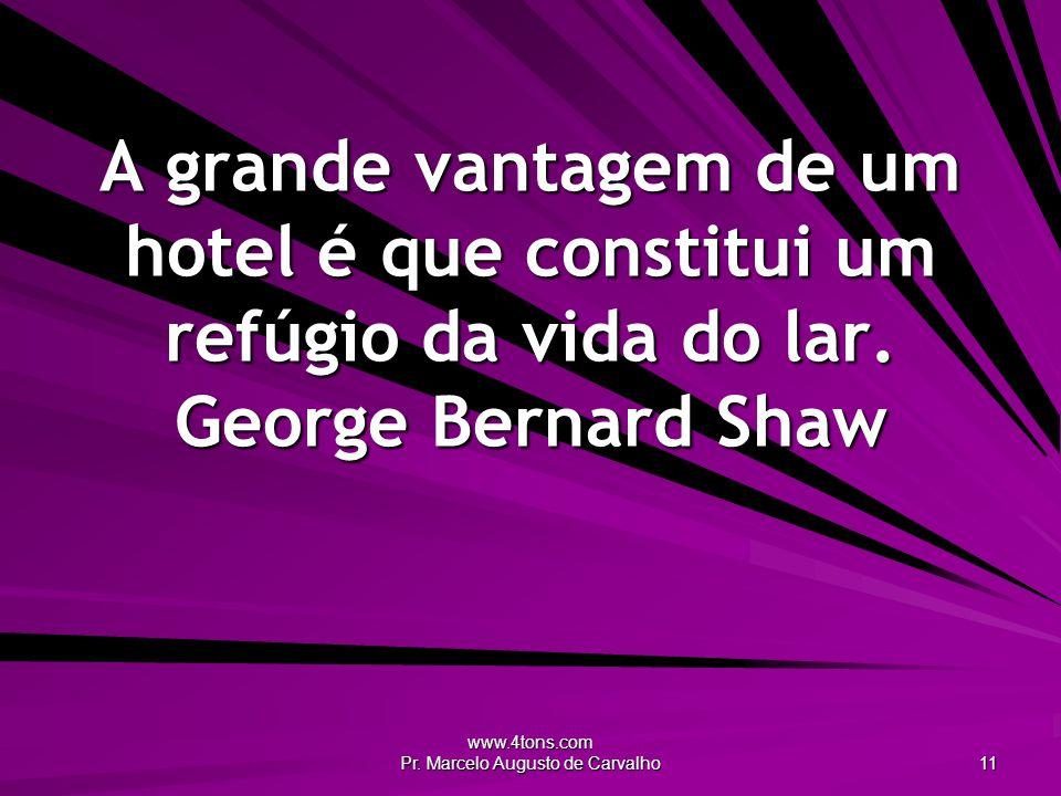 www.4tons.com Pr. Marcelo Augusto de Carvalho 11 A grande vantagem de um hotel é que constitui um refúgio da vida do lar. George Bernard Shaw