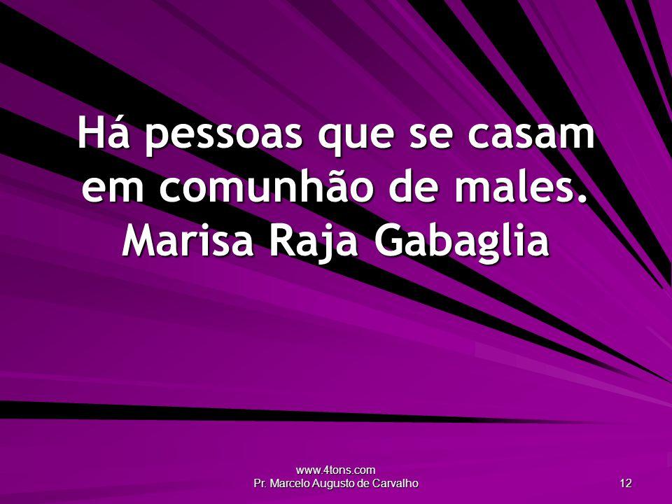 www.4tons.com Pr. Marcelo Augusto de Carvalho 12 Há pessoas que se casam em comunhão de males. Marisa Raja Gabaglia