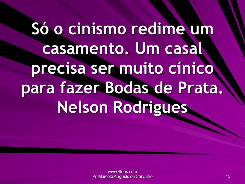 www.4tons.com Pr. Marcelo Augusto de Carvalho 13 Só o cinismo redime um casamento. Um casal precisa ser muito cínico para fazer Bodas de Prata. Nelson
