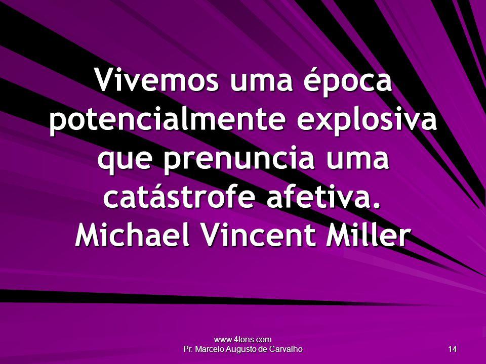 www.4tons.com Pr. Marcelo Augusto de Carvalho 14 Vivemos uma época potencialmente explosiva que prenuncia uma catástrofe afetiva. Michael Vincent Mill