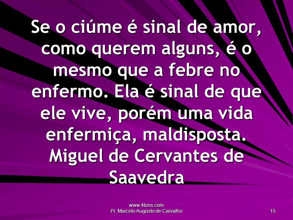www.4tons.com Pr. Marcelo Augusto de Carvalho 15 Se o ciúme é sinal de amor, como querem alguns, é o mesmo que a febre no enfermo. Ela é sinal de que