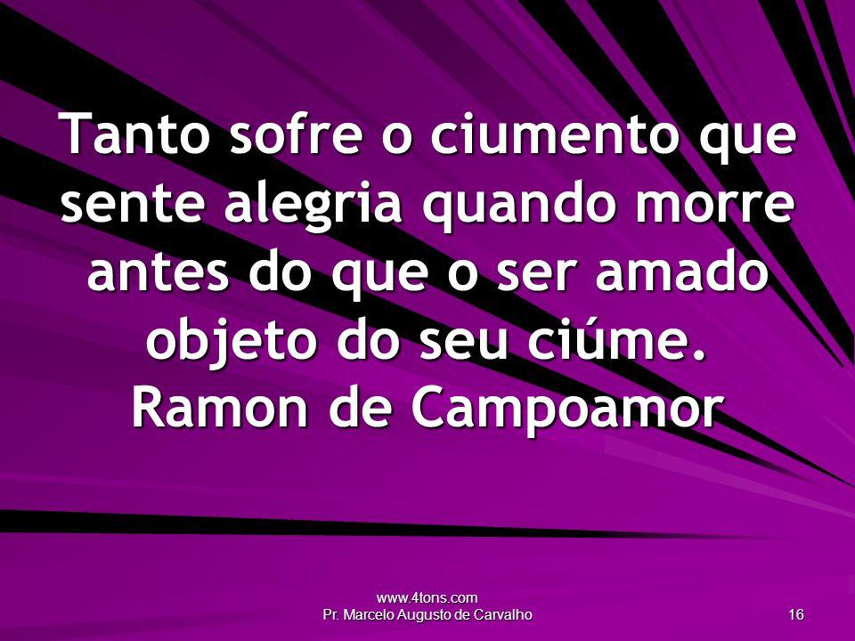 www.4tons.com Pr. Marcelo Augusto de Carvalho 16 Tanto sofre o ciumento que sente alegria quando morre antes do que o ser amado objeto do seu ciúme. R