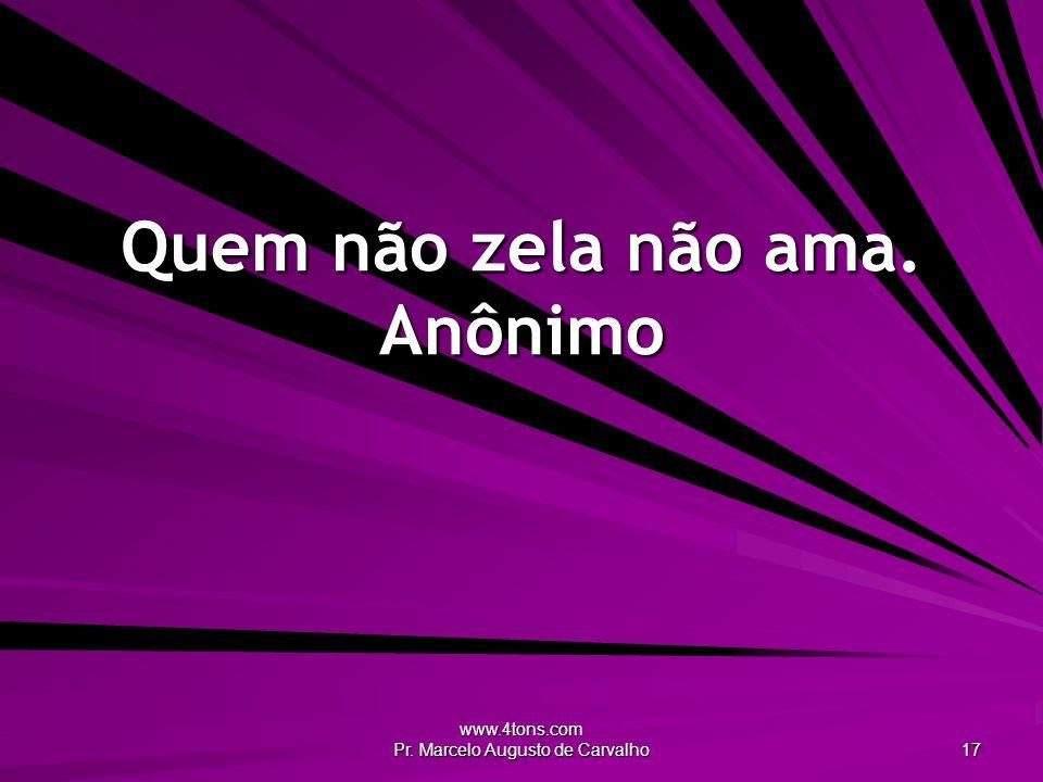 www.4tons.com Pr. Marcelo Augusto de Carvalho 17 Quem não zela não ama. Anônimo