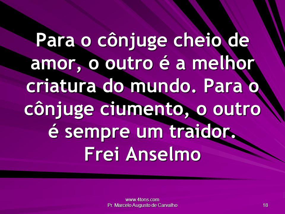 www.4tons.com Pr. Marcelo Augusto de Carvalho 18 Para o cônjuge cheio de amor, o outro é a melhor criatura do mundo. Para o cônjuge ciumento, o outro