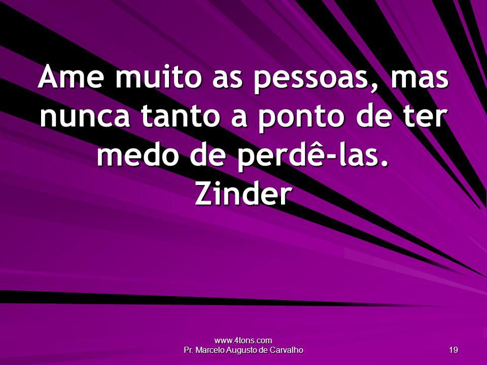www.4tons.com Pr. Marcelo Augusto de Carvalho 19 Ame muito as pessoas, mas nunca tanto a ponto de ter medo de perdê-las. Zinder
