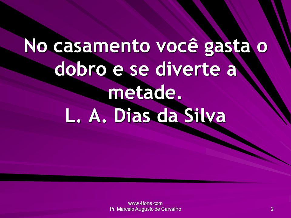 www.4tons.com Pr. Marcelo Augusto de Carvalho 2 No casamento você gasta o dobro e se diverte a metade. L. A. Dias da Silva