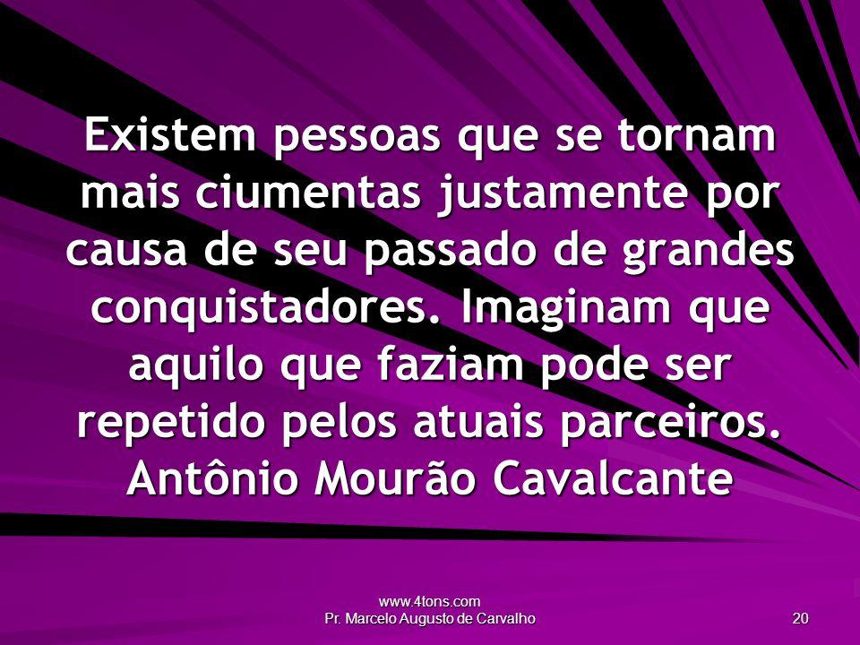 www.4tons.com Pr. Marcelo Augusto de Carvalho 20 Existem pessoas que se tornam mais ciumentas justamente por causa de seu passado de grandes conquista