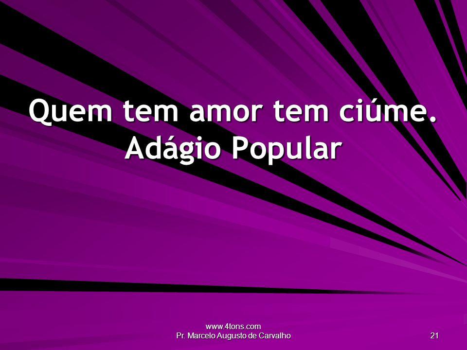 www.4tons.com Pr. Marcelo Augusto de Carvalho 21 Quem tem amor tem ciúme. Adágio Popular