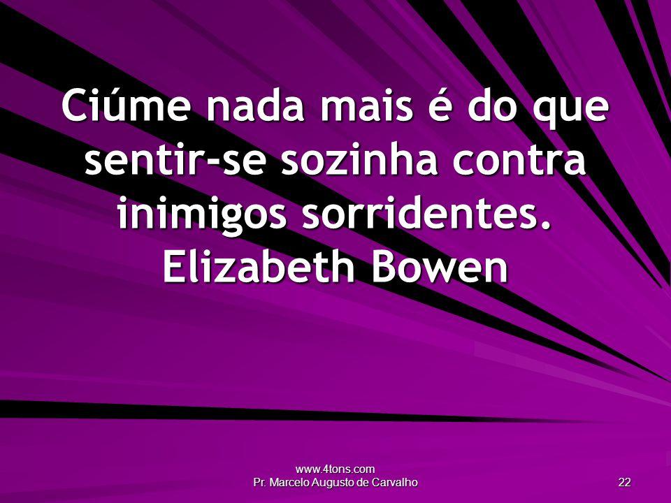 www.4tons.com Pr. Marcelo Augusto de Carvalho 22 Ciúme nada mais é do que sentir-se sozinha contra inimigos sorridentes. Elizabeth Bowen