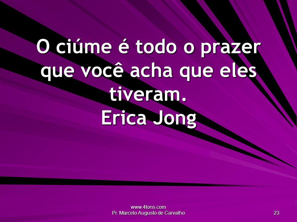 www.4tons.com Pr. Marcelo Augusto de Carvalho 23 O ciúme é todo o prazer que você acha que eles tiveram. Erica Jong