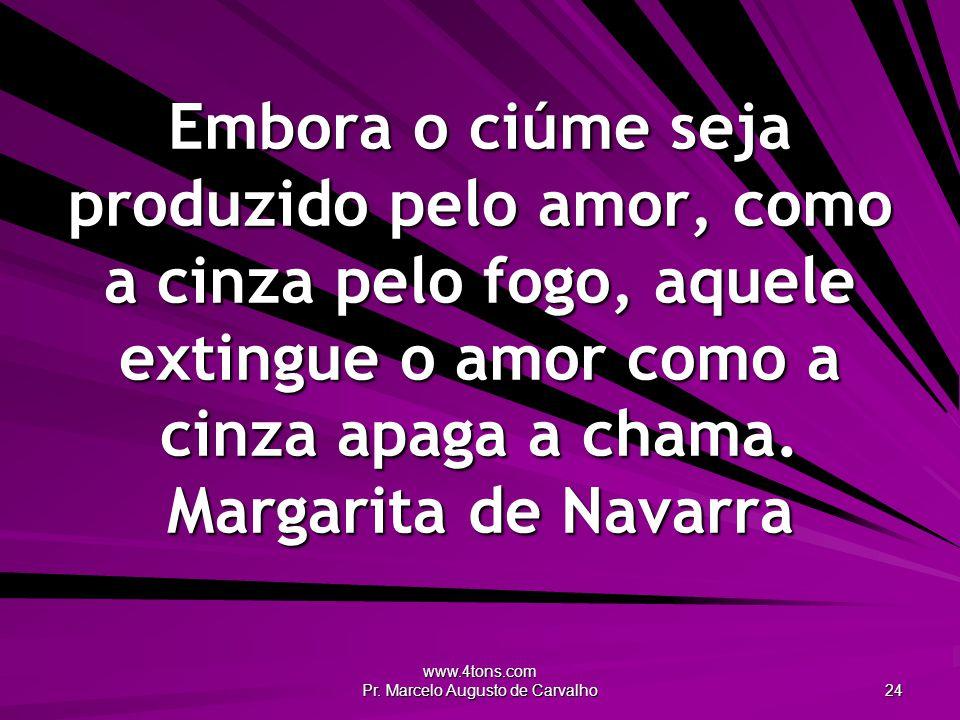 www.4tons.com Pr. Marcelo Augusto de Carvalho 24 Embora o ciúme seja produzido pelo amor, como a cinza pelo fogo, aquele extingue o amor como a cinza
