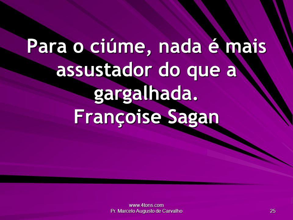 www.4tons.com Pr. Marcelo Augusto de Carvalho 25 Para o ciúme, nada é mais assustador do que a gargalhada. Françoise Sagan