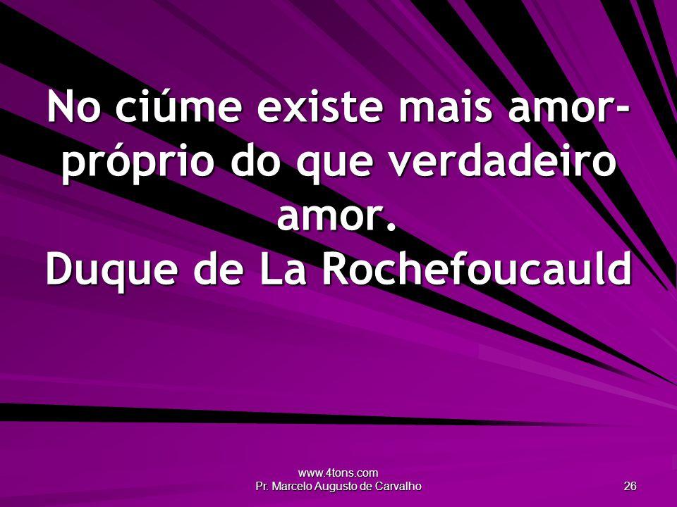 www.4tons.com Pr. Marcelo Augusto de Carvalho 26 No ciúme existe mais amor- próprio do que verdadeiro amor. Duque de La Rochefoucauld