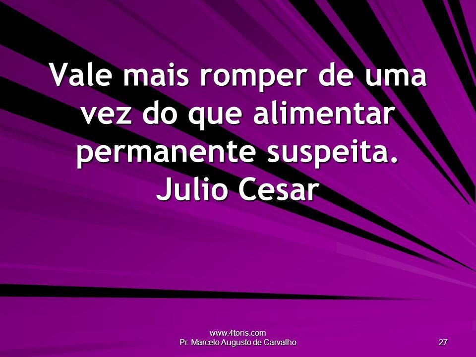 www.4tons.com Pr. Marcelo Augusto de Carvalho 27 Vale mais romper de uma vez do que alimentar permanente suspeita. Julio Cesar