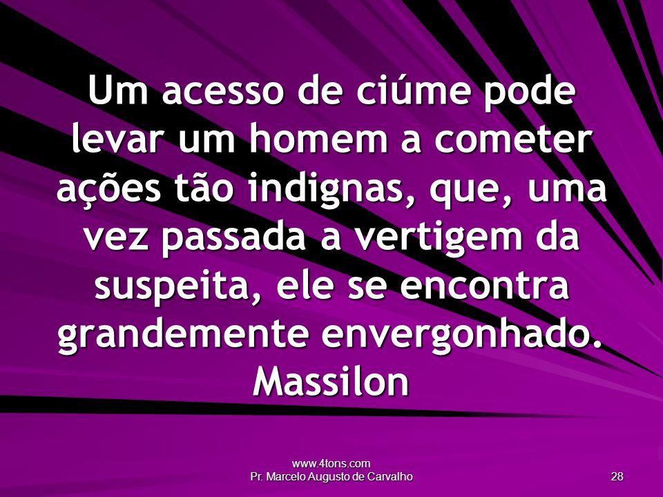 www.4tons.com Pr. Marcelo Augusto de Carvalho 28 Um acesso de ciúme pode levar um homem a cometer ações tão indignas, que, uma vez passada a vertigem