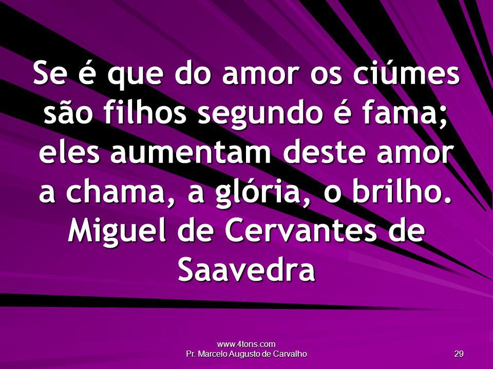 www.4tons.com Pr. Marcelo Augusto de Carvalho 29 Se é que do amor os ciúmes são filhos segundo é fama; eles aumentam deste amor a chama, a glória, o b