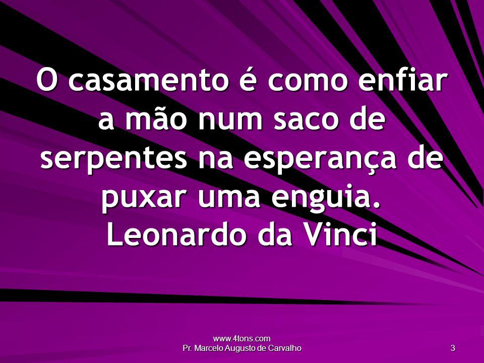 www.4tons.com Pr. Marcelo Augusto de Carvalho 3 O casamento é como enfiar a mão num saco de serpentes na esperança de puxar uma enguia. Leonardo da Vi