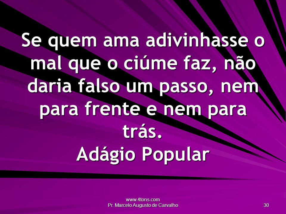 www.4tons.com Pr. Marcelo Augusto de Carvalho 30 Se quem ama adivinhasse o mal que o ciúme faz, não daria falso um passo, nem para frente e nem para t
