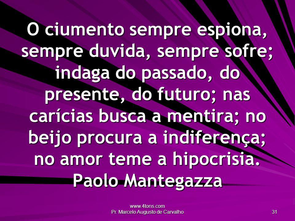www.4tons.com Pr. Marcelo Augusto de Carvalho 31 O ciumento sempre espiona, sempre duvida, sempre sofre; indaga do passado, do presente, do futuro; na