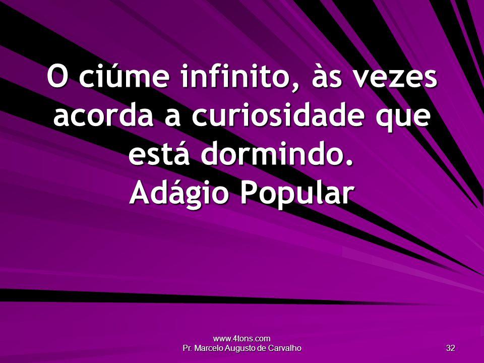 www.4tons.com Pr. Marcelo Augusto de Carvalho 32 O ciúme infinito, às vezes acorda a curiosidade que está dormindo. Adágio Popular