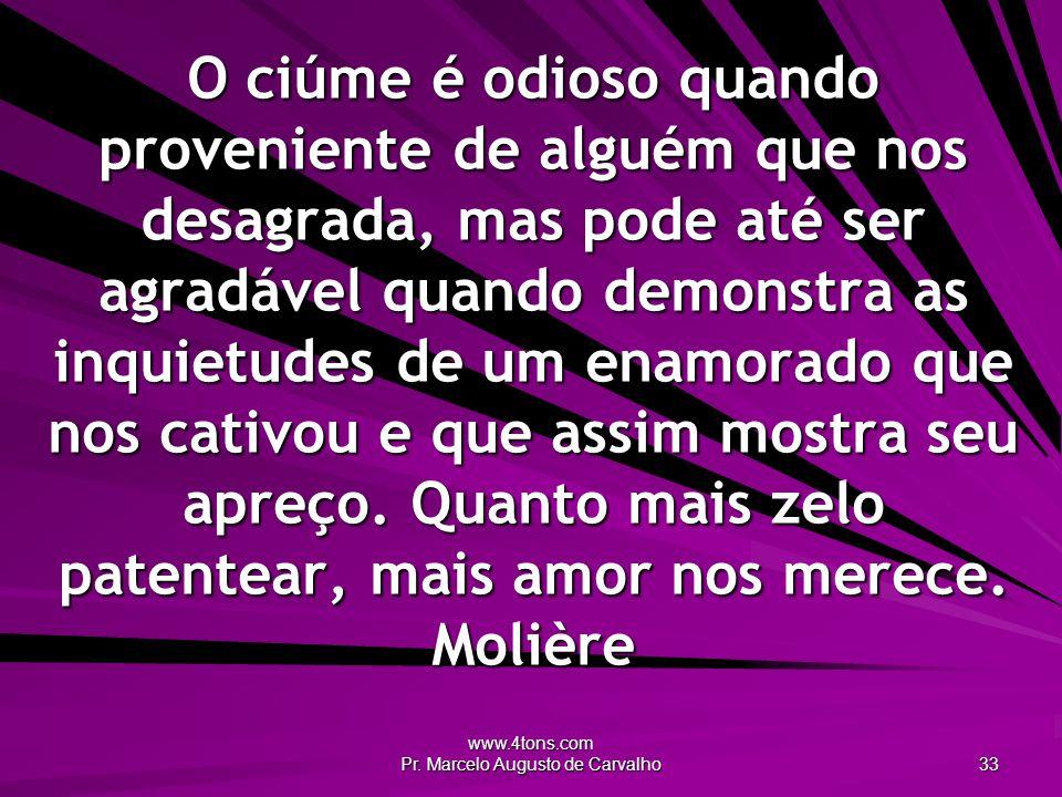 www.4tons.com Pr. Marcelo Augusto de Carvalho 33 O ciúme é odioso quando proveniente de alguém que nos desagrada, mas pode até ser agradável quando de