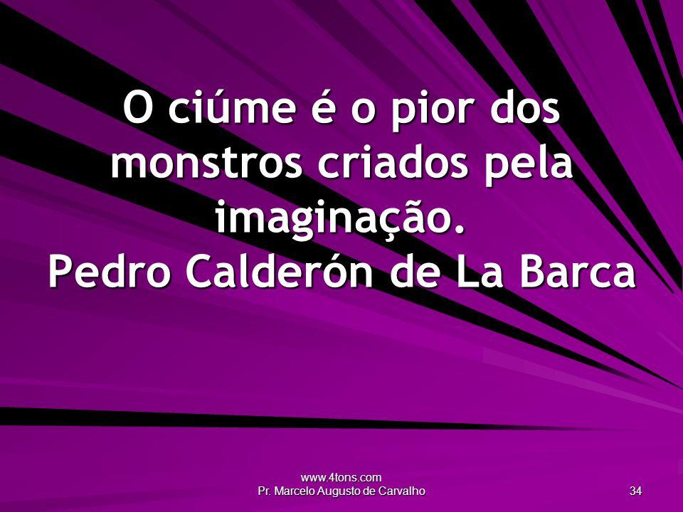 www.4tons.com Pr. Marcelo Augusto de Carvalho 34 O ciúme é o pior dos monstros criados pela imaginação. Pedro Calderón de La Barca