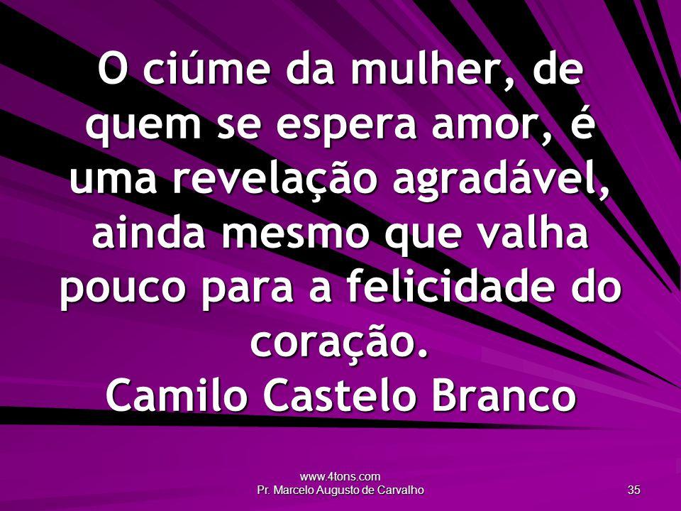 www.4tons.com Pr. Marcelo Augusto de Carvalho 35 O ciúme da mulher, de quem se espera amor, é uma revelação agradável, ainda mesmo que valha pouco par