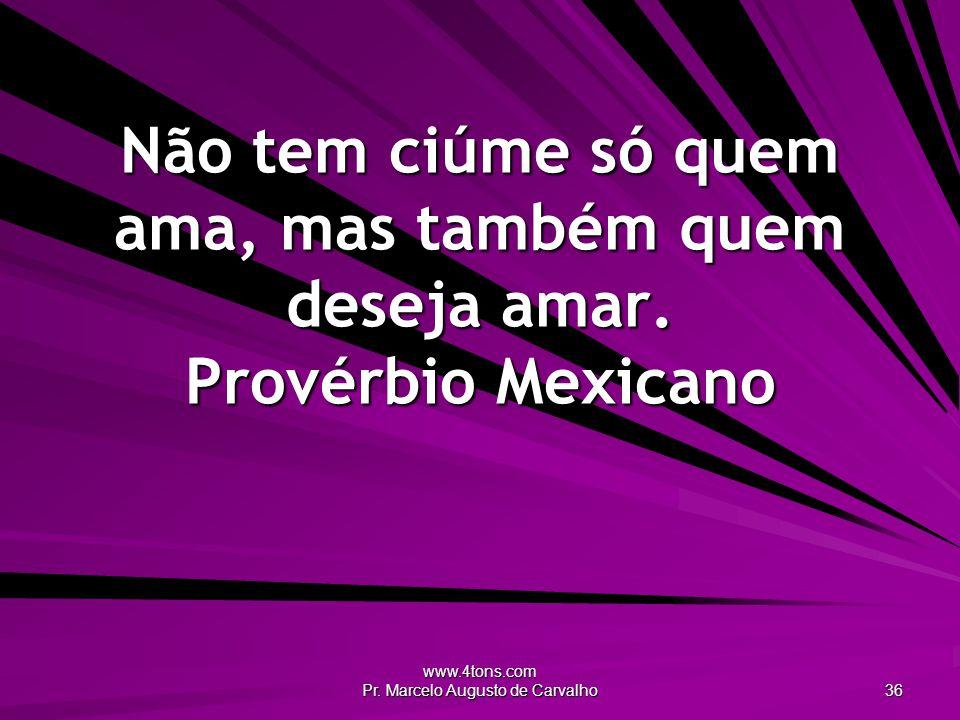 www.4tons.com Pr. Marcelo Augusto de Carvalho 36 Não tem ciúme só quem ama, mas também quem deseja amar. Provérbio Mexicano