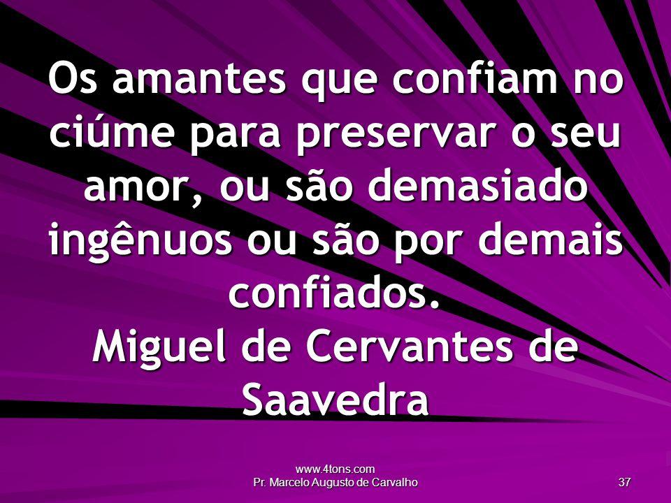 www.4tons.com Pr. Marcelo Augusto de Carvalho 37 Os amantes que confiam no ciúme para preservar o seu amor, ou são demasiado ingênuos ou são por demai