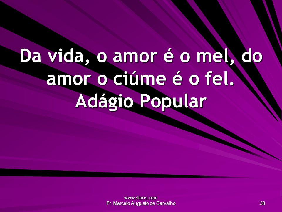 www.4tons.com Pr.Marcelo Augusto de Carvalho 38 Da vida, o amor é o mel, do amor o ciúme é o fel.