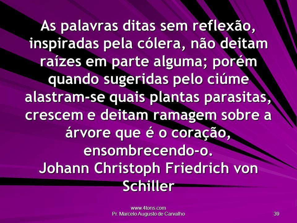 www.4tons.com Pr. Marcelo Augusto de Carvalho 39 As palavras ditas sem reflexão, inspiradas pela cólera, não deitam raízes em parte alguma; porém quan