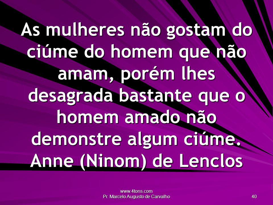 www.4tons.com Pr. Marcelo Augusto de Carvalho 40 As mulheres não gostam do ciúme do homem que não amam, porém lhes desagrada bastante que o homem amad