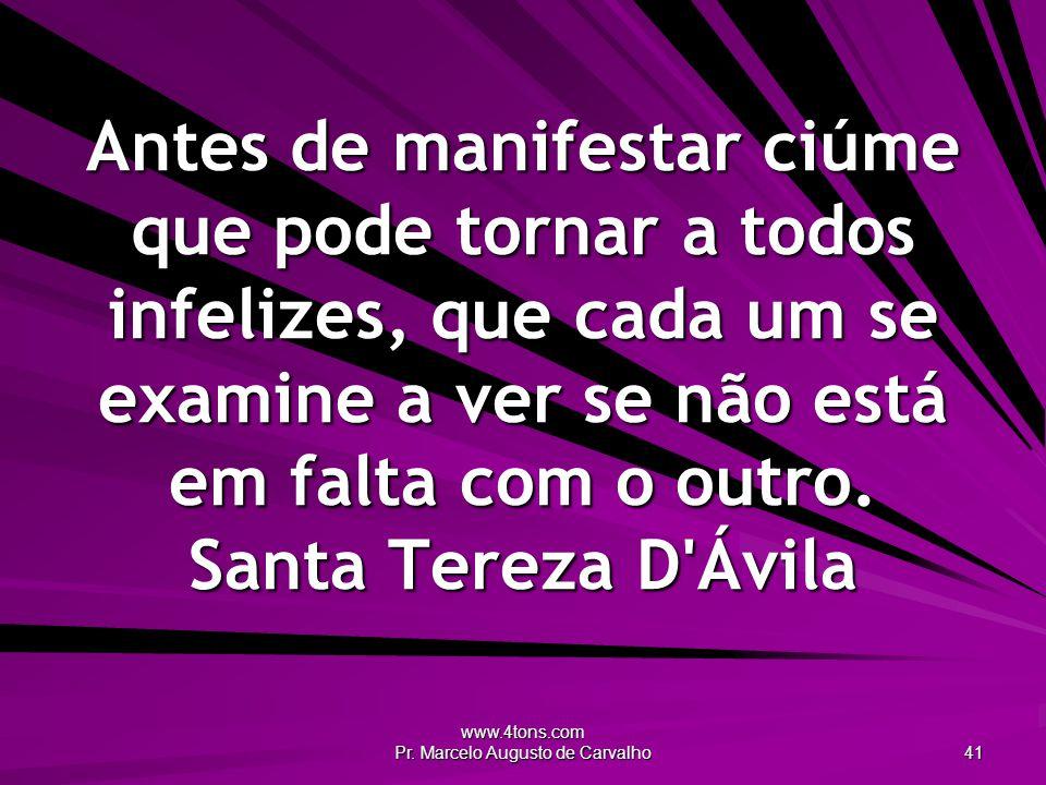 www.4tons.com Pr. Marcelo Augusto de Carvalho 41 Antes de manifestar ciúme que pode tornar a todos infelizes, que cada um se examine a ver se não está
